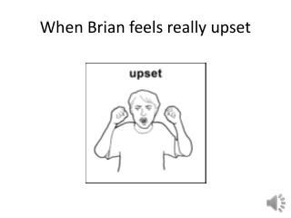 When Brian feels really upset