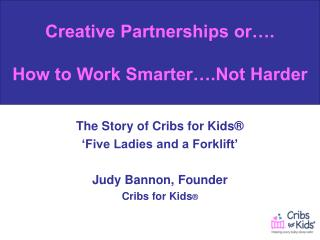 The Story of Cribs for Kids® 'Five Ladies and a Forklift' Judy Bannon, Founder Cribs for Kids ®