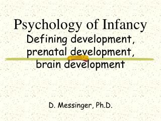 Psychology of Infancy Defining development, prenatal development, brain development