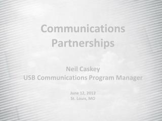 Communications Partnerships Neil Caskey USB Communications Program Manager June 12, 2012