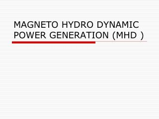 MAGNETO HYDRO DYNAMIC POWER GENERATION (MHD )