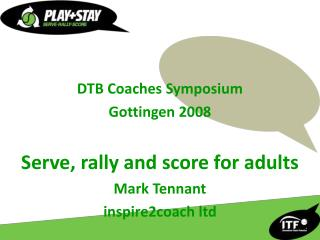 DTB Coaches Symposium Gottingen 2008 Serve, rally and score for adults Mark Tennant inspire2coach ltd