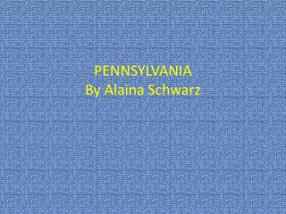 PENNSYLVANIA  By Alaina Schwarz