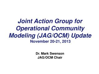 Joint Action Group for Operational Community Modeling (JAG/OCM) Update  November 20-21, 2013