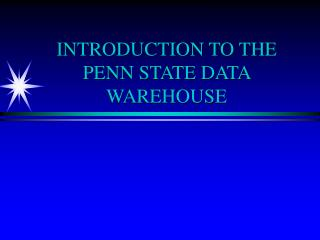 INTRODUCTION TO THE PENN STATE DATA WAREHOUSE