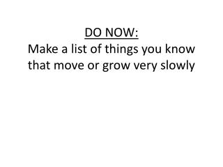 DO NOW: Make a list of things you know that move or grow very slowly