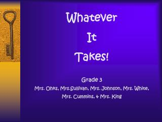 Whatever It  Takes  Grade 3 Mrs. Ohks, Mrs. Montgomery, Mrs.Reed, Mrs. King   Mrs. Frame