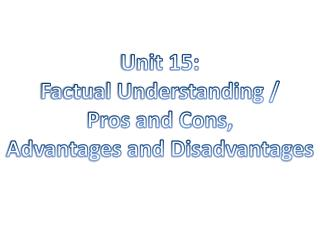 Unit 15: Factual Understanding / Pros and Cons, Advantages and Disadvantages
