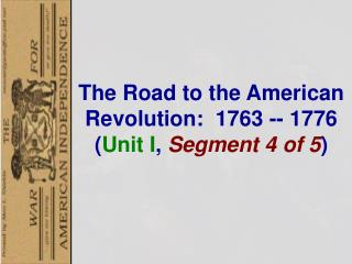The  Road to the American Revolution :  1763  -- 1776  ( Unit I , Segment  4  of  5 )