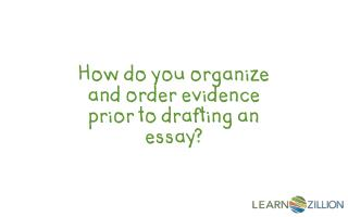How do you organize and order evidence prior to drafting an essay?
