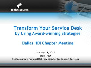 T ransform Your Service Desk by Using Award-winning Strategies Dallas HDI Chapter Meeting