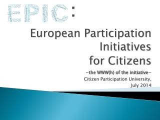 European Participation  Initiatives for  Citizens - the WWW(h) of the initiative -