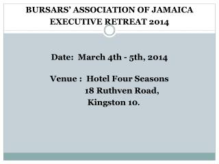 BURSARS' ASSOCIATION OF JAMAICA EXECUTIVE RETREAT 2014 Date:  March 4th - 5th, 2014