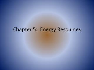 Chapter 5:  Energy Resources