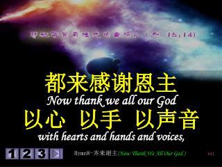 都来感谢恩主 Now thank we all our God 以心 以手 以声音 with hearts and hands and voices,