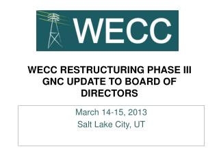 WECC RESTRUCTURING PHASE III GNC UPDATE TO BOARD OF DIRECTORS