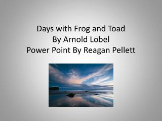 Days with Frog and Toad By Arnold  Lobel Power Point By Reagan  Pellett