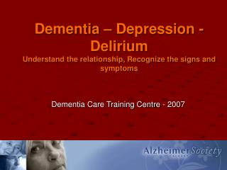 Dementia – Depression - Delirium Understand the relationship, Recognize the signs and symptoms