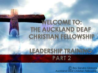WELCOME TO: The Auckland Deaf  Christian Fellowship LEADERSHIP TRAINING: Part 2