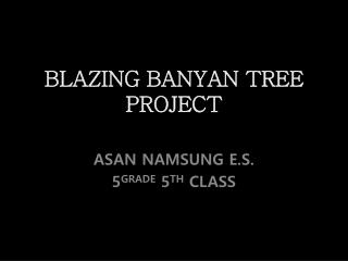 BLAZING BANYAN TREE   PROJECT