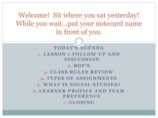 Welcome!  Sit where you sat yesterday! While you wait…put your notecard name in front of you.