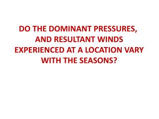 DO THE DOMINANT PRESSURES,  AND RESULTANT WINDS EXPERIENCED AT A LOCATION VARY WITH THE SEASONS?