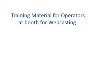 Training Material for Operators at booth for Webcasting.