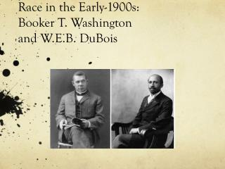 Race in the Early-1900s: Booker T. Washington  and W.E.B.  DuBois