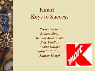 Kmart –  Keys to Success Presented by: Robert Shaw Yasmin Anandwala Eric Findley Ardita Kalaja Winfield Pollidore Sanjay