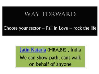 Way forward Choose your sector – Fall in Love – rock the life