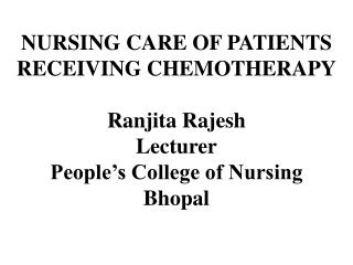 NURSING CARE OF PATIENTS  RECEIVING CHEMOTHERAPY Ranjita Rajesh Lecturer People's College of Nursing  Bhopal