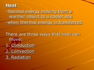 Heat : - thermal energy moving from a warmer object to a cooler one