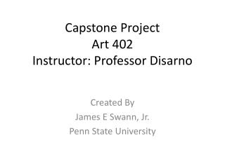 Capstone Project Art 402 Instructor: Professor  Disarno