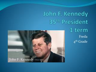 John F. Kennedy 35 th  President 1 term