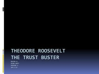 Theodore Roosevelt The trust buster Devin G. ryan Hoyt period 1 10-1-13