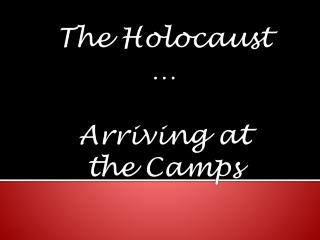 The Holocaust … Arriving at  the Camps