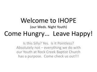 Welcome to IHOPE  (our Weds. Night Youth) Come Hungry…  Leave Happy!
