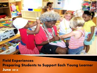 Field Experiences: Preparing Students to Support Each Young Learner June 2014