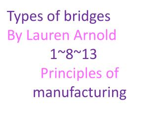 Types of bridges By Lauren Arnold 1~8~13 Principles of manufacturing