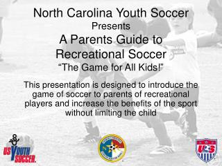 "North Carolina Youth Soccer  Presents A Parents Guide to  Recreational Soccer ""The Game for All Kids!"""