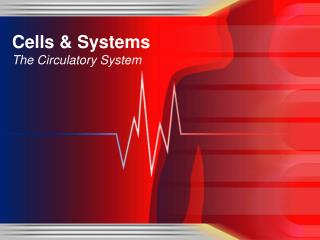 Cells & Systems  The Circulatory System