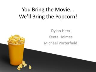 You Bring the Movie…  We'll Bring the Popcorn !