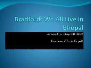 Bradford: We All Live in Bhopal