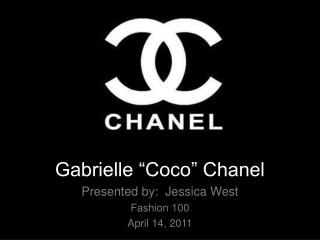 "Gabrielle ""Coco"" Chanel Presented by:  Jessica West Fashion 100 April 14, 2011"