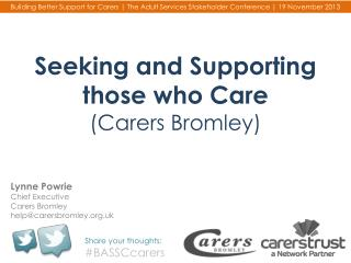 Seeking  and Supporting those who  Care (Carers Bromley )