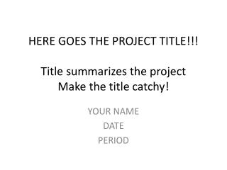 HERE GOES THE PROJECT TITLE!!! Title summarizes the project Make the title catchy!