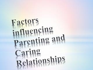 Factors influencing Parenting and Caring Relationships