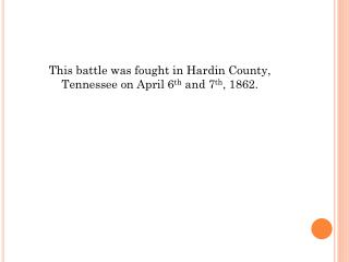 This battle was fought in Hardin County, Tennessee on April 6 th  and 7 th , 1862.