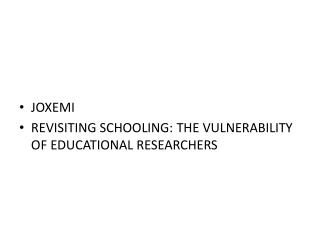 JOXEMI REVISITING SCHOOLING: THE VULNERABILITY OF EDUCATIONAL RESEARCHERS