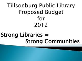 Tillsonburg Public Library  Proposed Budget  for  2012 Strong Libraries = 			Strong Communities